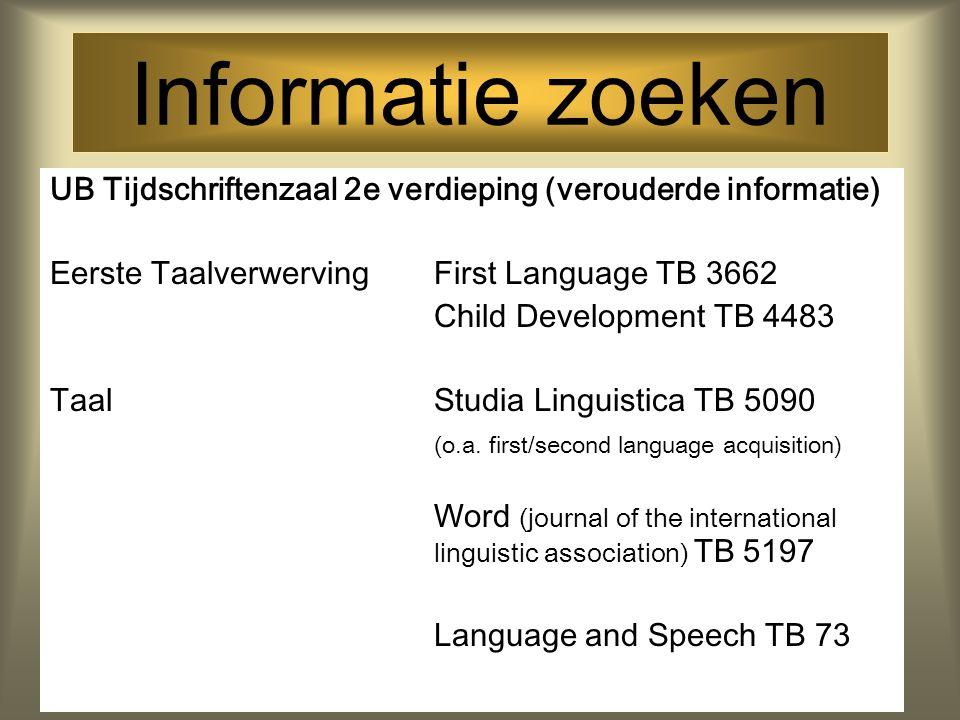 Informatie zoeken UB Tijdschriftenzaal 2e verdieping (verouderde informatie) Eerste TaalverwervingFirst Language TB 3662 Child Development TB 4483 TaalStudia Linguistica TB 5090 (o.a.