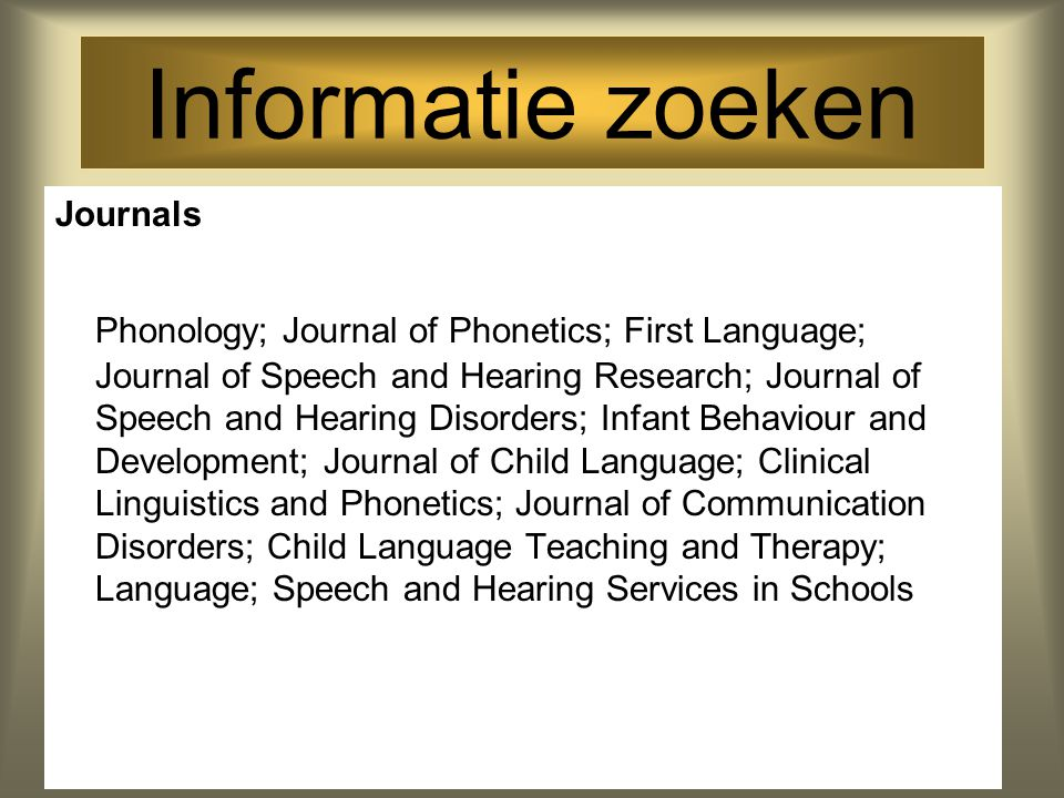 Informatie zoeken Journals Phonology; Journal of Phonetics; First Language; Journal of Speech and Hearing Research; Journal of Speech and Hearing Diso