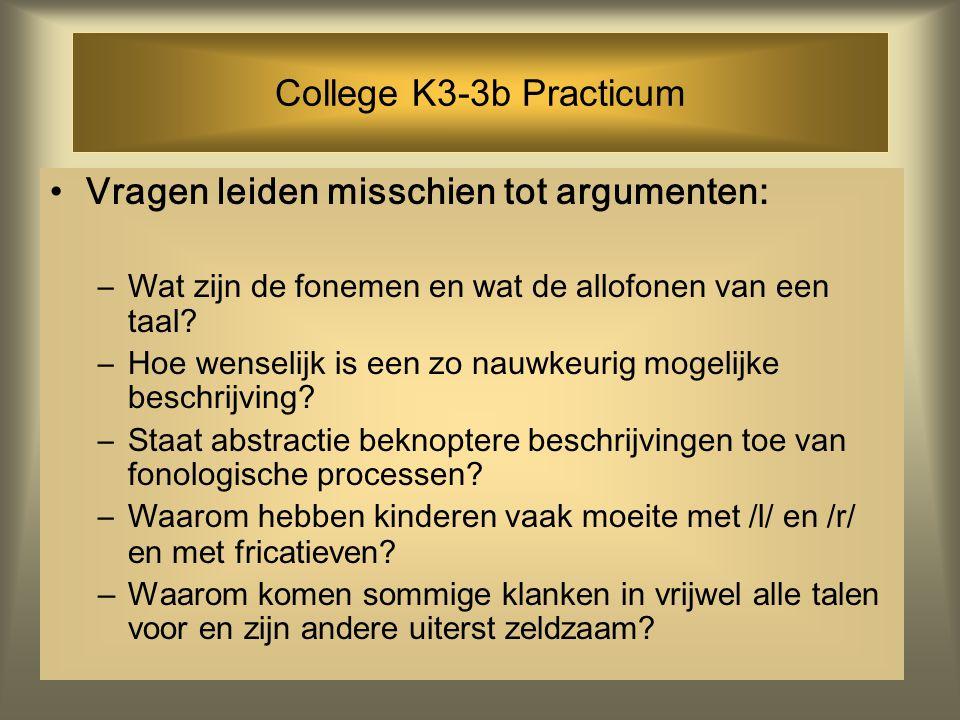 College K3-3b Practicum Vragen leiden misschien tot argumenten: –Wat zijn de fonemen en wat de allofonen van een taal? –Hoe wenselijk is een zo nauwke