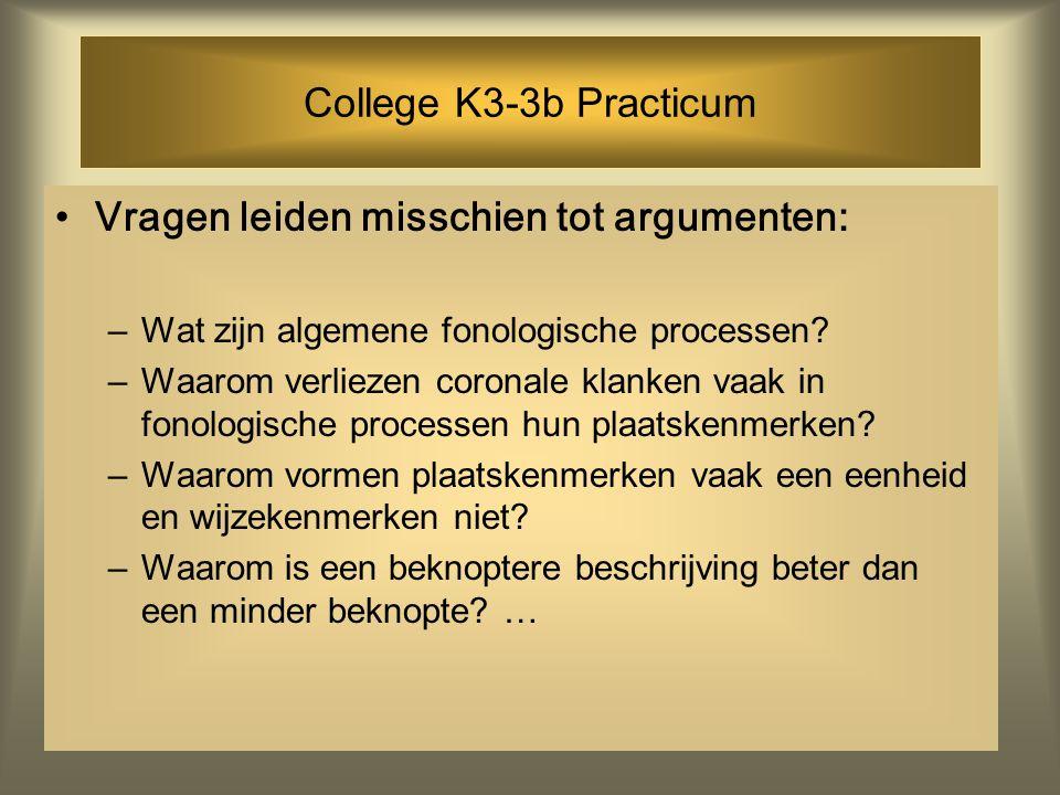 College K3-3b Practicum Vragen leiden misschien tot argumenten: –Wat zijn algemene fonologische processen? –Waarom verliezen coronale klanken vaak in