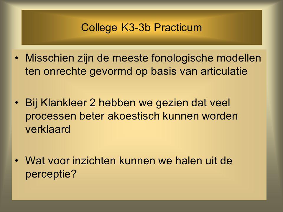 College K3-3b Practicum Misschien zijn de meeste fonologische modellen ten onrechte gevormd op basis van articulatie Bij Klankleer 2 hebben we gezien dat veel processen beter akoestisch kunnen worden verklaard Wat voor inzichten kunnen we halen uit de perceptie