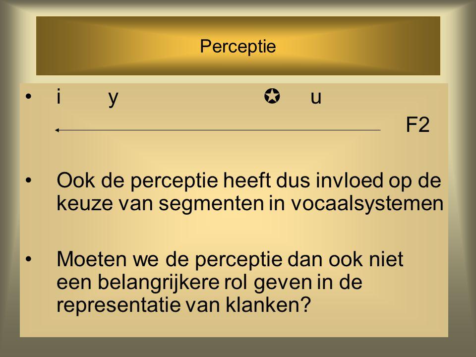 Perceptie i y  u F2 Ook de perceptie heeft dus invloed op de keuze van segmenten in vocaalsystemen Moeten we de perceptie dan ook niet een belangrijkere rol geven in de representatie van klanken