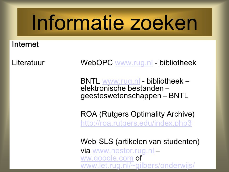 Informatie zoeken Internet LiteratuurWebOPC www.rug.nl - bibliotheekwww.rug.nl BNTL www.rug.nl - bibliotheek – elektronische bestanden – geesteswetenschappen – BNTLwww.rug.nl ROA (Rutgers Optimality Archive) http://roa.rutgers.edu/index.php3 Web-SLS (artikelen van studenten) via www.nestor.rug.nl – ww.google.com of www.let.rug.nl/~gilbers/onderwijs/www.nestor.rug.nl ww.google.com www.let.rug.nl/~gilbers/onderwijs/