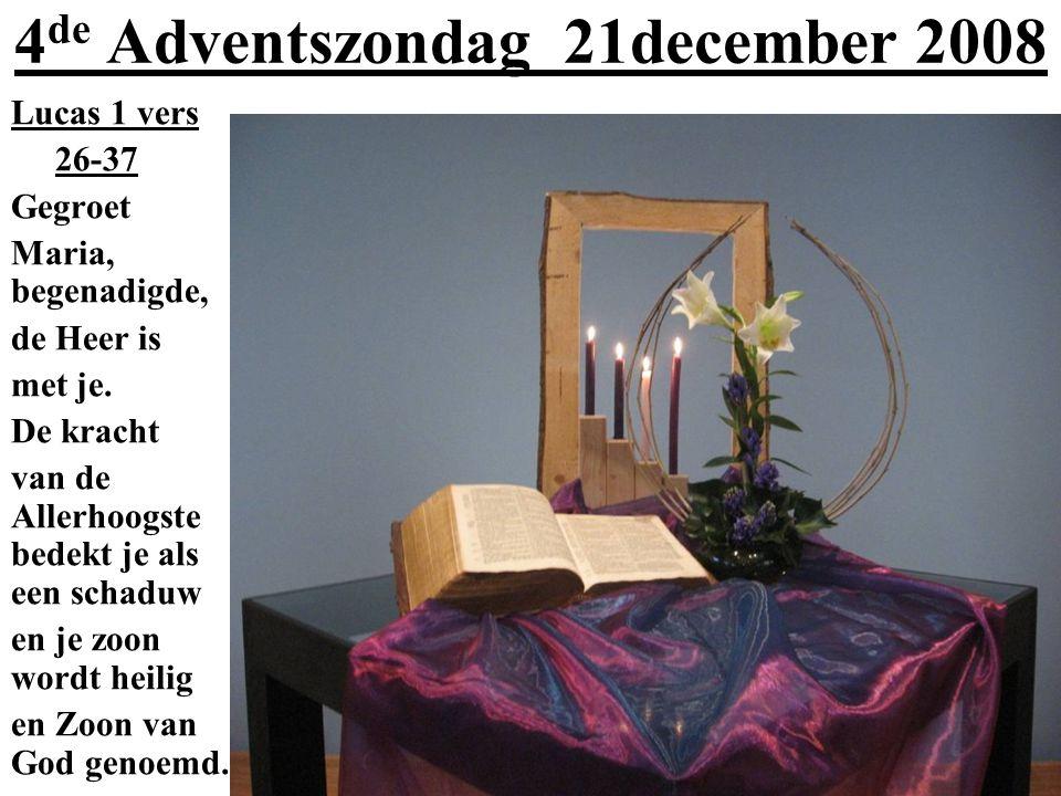 4 de Adventszondag 21december 2008 Lucas 1 vers 26-37 Gegroet Maria, begenadigde, de Heer is met je. De kracht van de Allerhoogste bedekt je als een s