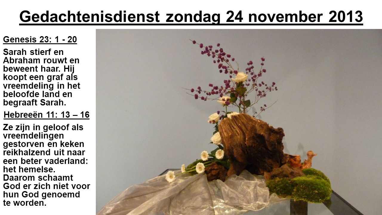 Gedachtenisdienst zondag 24 november 2013 Genesis 23: 1 - 20 Sarah stierf en Abraham rouwt en beweent haar. Hij koopt een graf als vreemdeling in het