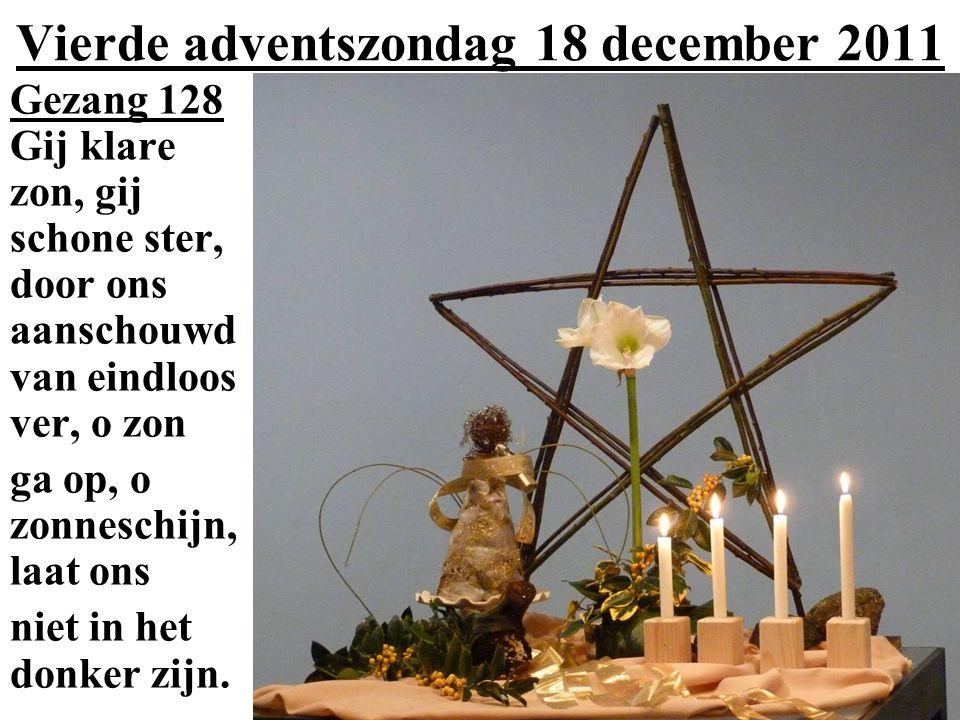 Vierde adventszondag 18 december 2011 Gezang 128 Gij klare zon, gij schone ster, door ons aanschouwd van eindloos ver, o zon ga op, o zonneschijn, laat ons niet in het donker zijn.