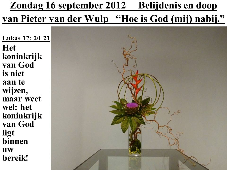 Zondag 16 september 2012 Belijdenis en doop van Pieter van der Wulp Hoe is God (mij) nabij. Lukas 17: 20-21 Het koninkrijk van God is niet aan te wijzen, maar weet wel: het koninkrijk van God ligt binnen uw bereik!