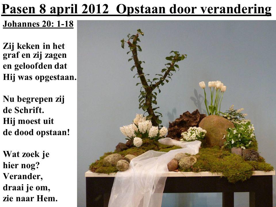 Pasen 8 april 2012 Opstaan door verandering Johannes 20: 1-18 Zij keken in het graf en zij zagen en geloofden dat Hij was opgestaan. Nu begrepen zij d