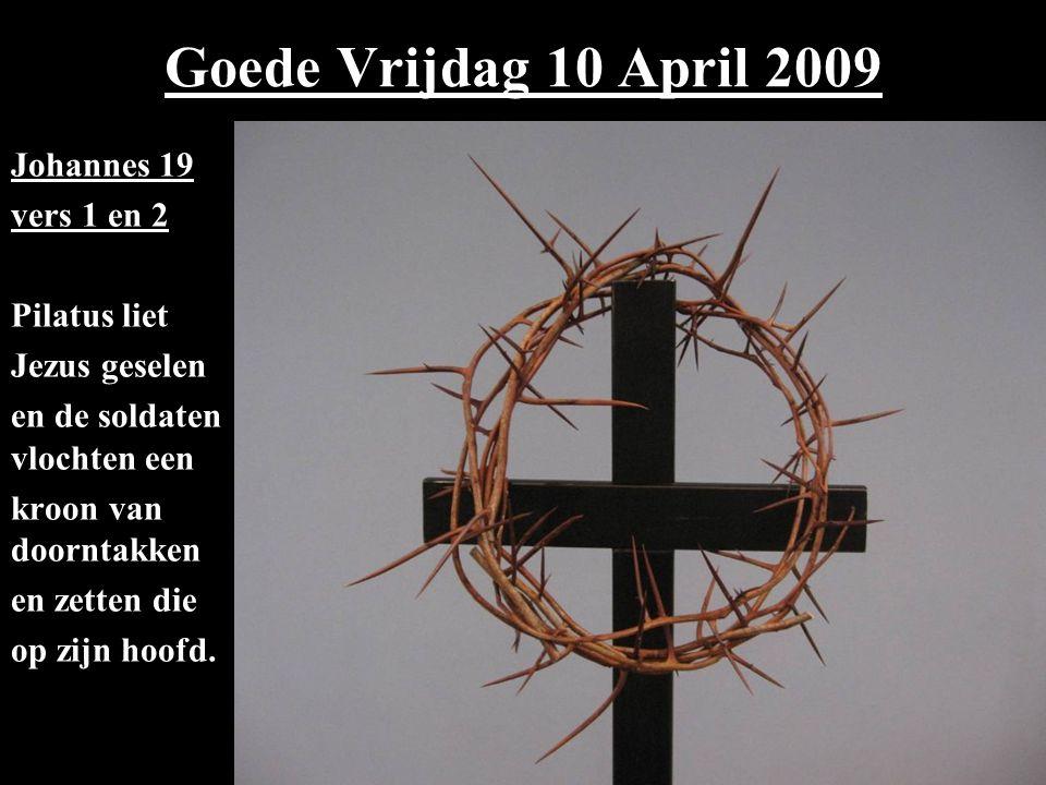 Goede Vrijdag 10 April 2009 Johannes 19 vers 1 en 2 Pilatus liet Jezus geselen en de soldaten vlochten een kroon van doorntakken en zetten die op zijn hoofd.