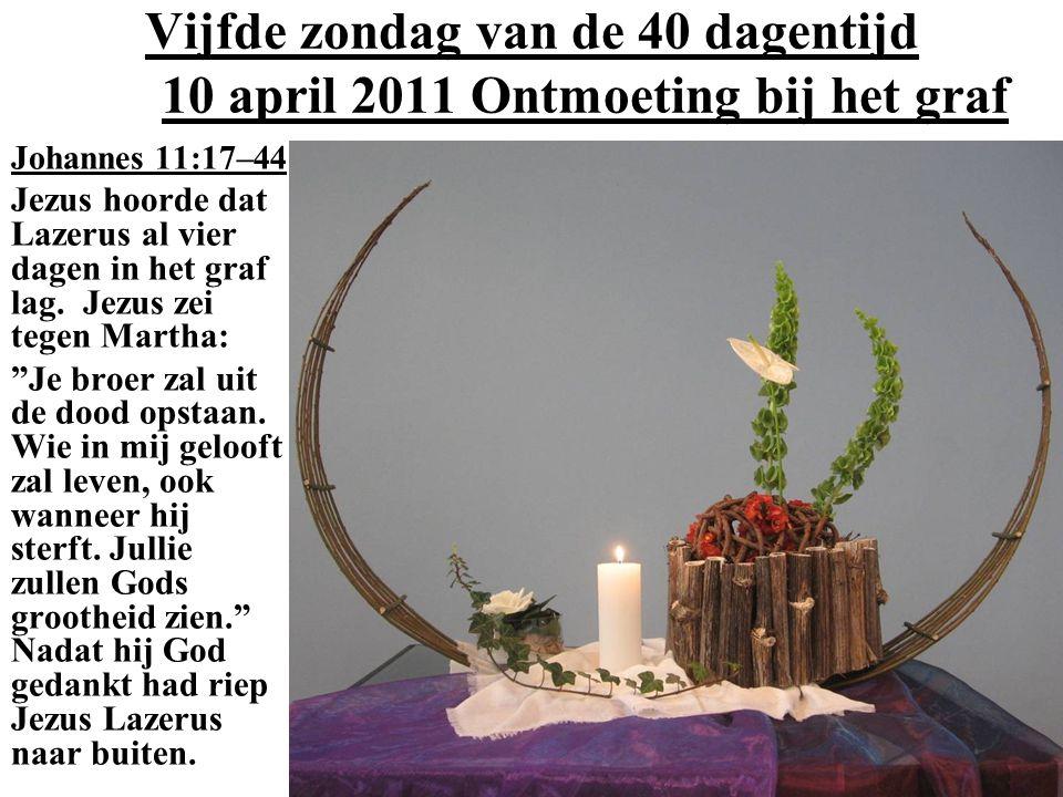 Vijfde zondag van de 40 dagentijd 10 april 2011 Ontmoeting bij het graf Johannes 11:17–44 Jezus hoorde dat Lazerus al vier dagen in het graf lag.