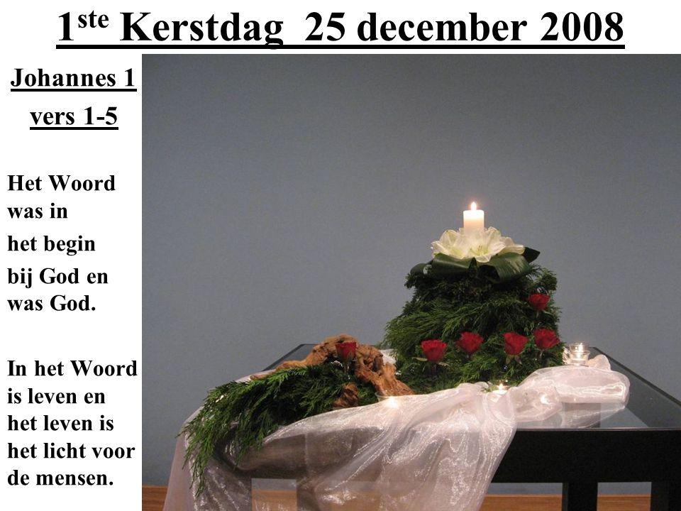 1 ste Kerstdag 25 december 2008 Johannes 1 vers 1-5 Het Woord was in het begin bij God en was God. In het Woord is leven en het leven is het licht voo