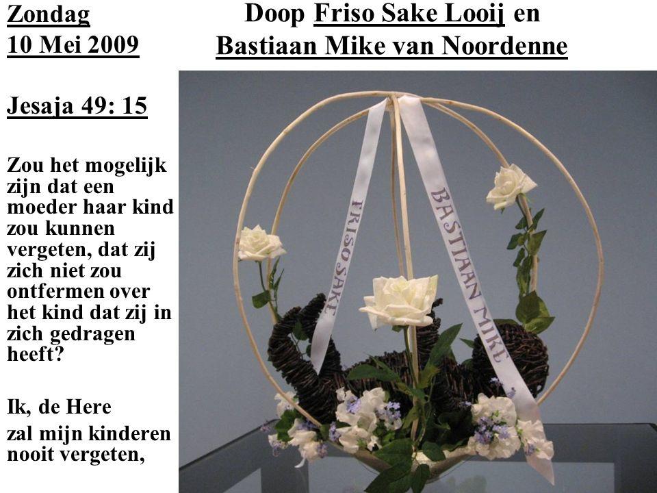 Doop Friso Sake Looij en Bastiaan Mike van Noordenne Zondag 10 Mei 2009 Jesaja 49: 15 Zou het mogelijk zijn dat een moeder haar kind zou kunnen vergeten, dat zij zich niet zou ontfermen over het kind dat zij in zich gedragen heeft.