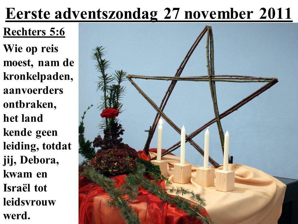 Eerste adventszondag 27 november 2011 Rechters 5:6 Wie op reis moest, nam de kronkelpaden, aanvoerders ontbraken, het land kende geen leiding, totdat jij, Debora, kwam en Israël tot leidsvrouw werd.