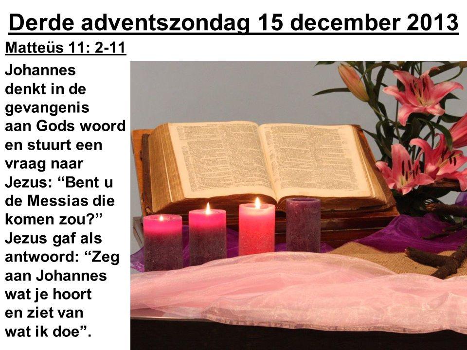 """Derde adventszondag 15 december 2013 Matteüs 11: 2-11 Johannes denkt in de gevangenis aan Gods woord en stuurt een vraag naar Jezus: """"Bent u de Messia"""