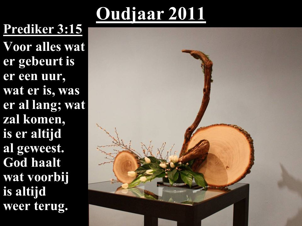 Oudjaar 2011 Prediker 3:15 Voor alles wat er gebeurt is er een uur, wat er is, was er al lang; wat zal komen, is er altijd al geweest.