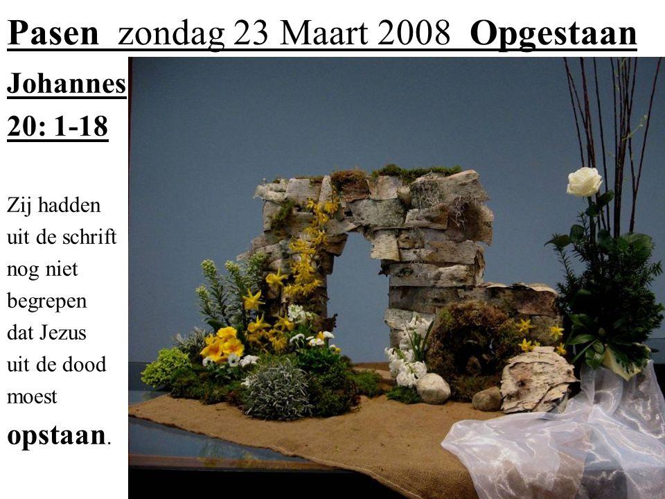 Pasen zondag 23 Maart 2008 Opgestaan Johannes 20: 1-18 Zij hadden uit de schrift nog niet begrepen dat Jezus uit de dood moest opstaan.