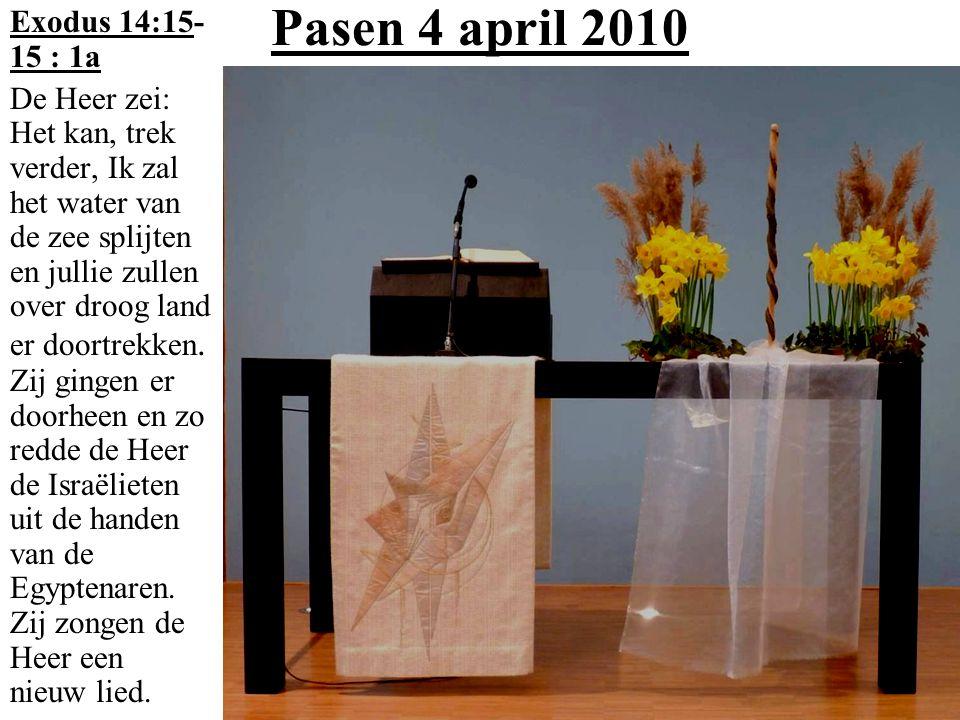 Pasen 4 april 2010 Exodus 14:15- 15 : 1a De Heer zei: Het kan, trek verder, Ik zal het water van de zee splijten en jullie zullen over droog land er d