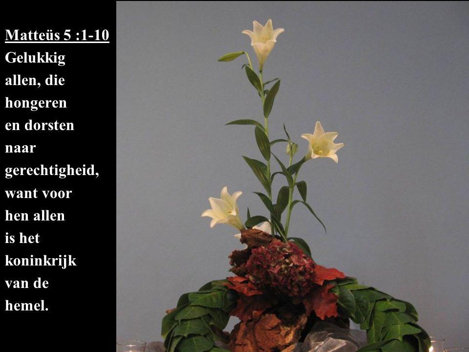 Matteüs 5 :1-10 Gelukkig allen, die hongeren en dorsten naar gerechtigheid, want voor hen allen is het koninkrijk van de hemel.