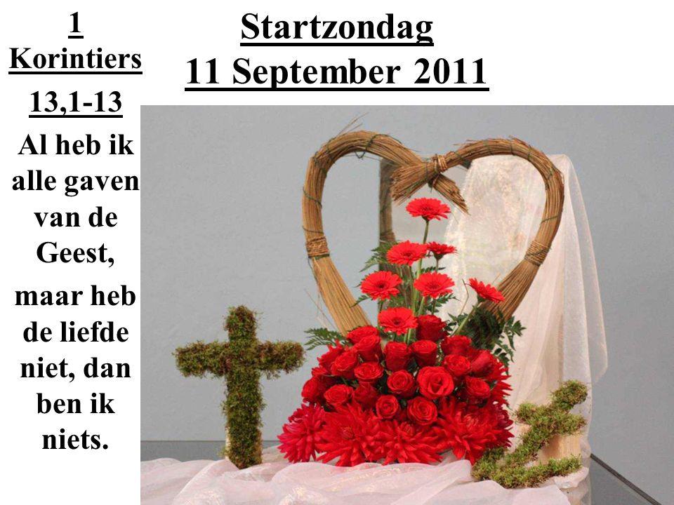 Startzondag 11 September 2011 1 Korintiers 13,1-13 Al heb ik alle gaven van de Geest, maar heb de liefde niet, dan ben ik niets.