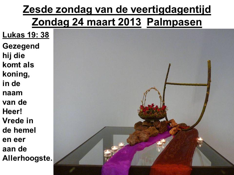 Zesde zondag van de veertigdagentijd Zondag 24 maart 2013 Palmpasen Lukas 19: 38 Gezegend hij die komt als koning, in de naam van de Heer.