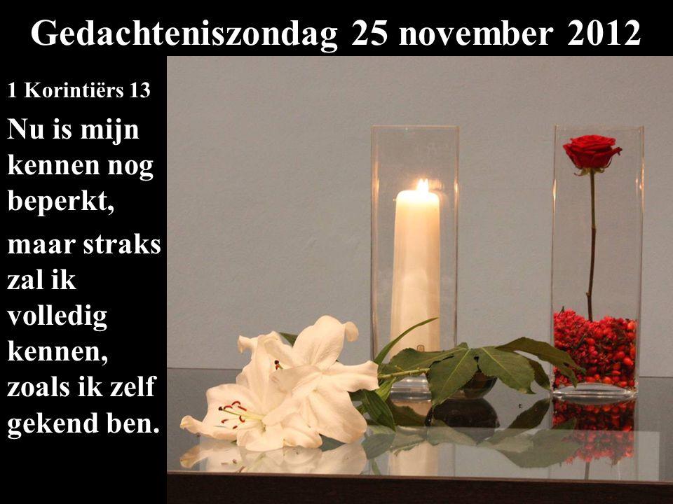 Gedachteniszondag 25 november 2012 1 Korintiërs 13 Nu is mijn kennen nog beperkt, maar straks zal ik volledig kennen, zoals ik zelf gekend ben.