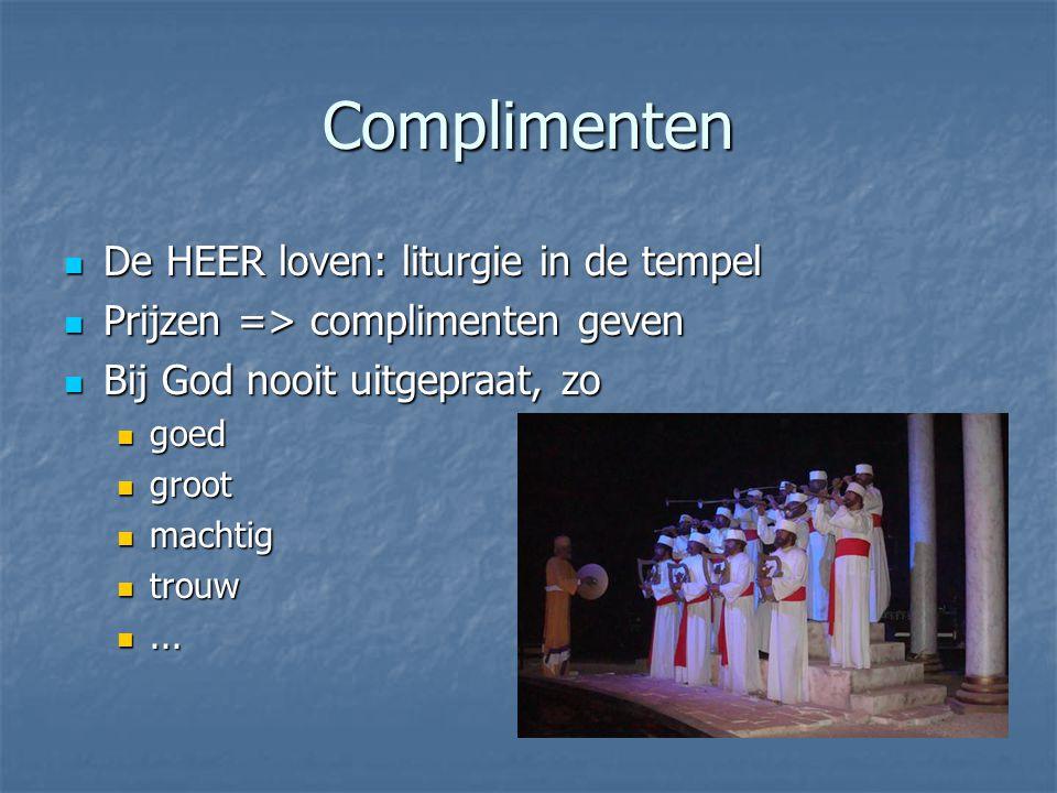 Complimenten De HEER loven: liturgie in de tempel De HEER loven: liturgie in de tempel Prijzen => complimenten geven Prijzen => complimenten geven Bij God nooit uitgepraat, zo Bij God nooit uitgepraat, zo goed goed groot groot machtig machtig trouw trouw......