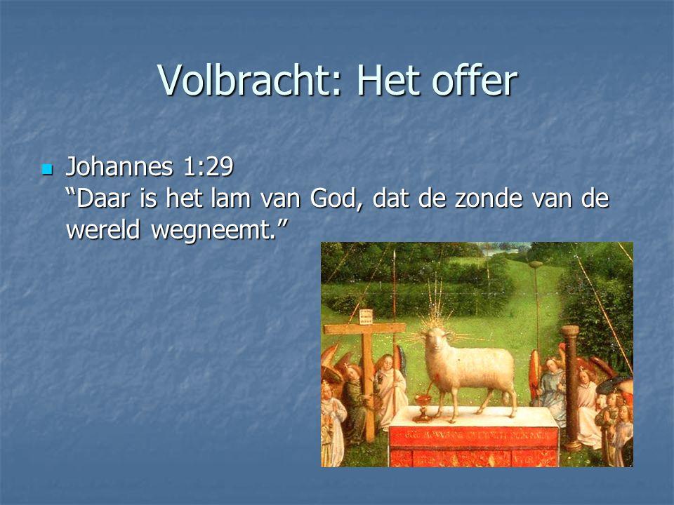"""Volbracht: Het offer Johannes 1:29 """"Daar is het lam van God, dat de zonde van de wereld wegneemt."""" Johannes 1:29 """"Daar is het lam van God, dat de zond"""