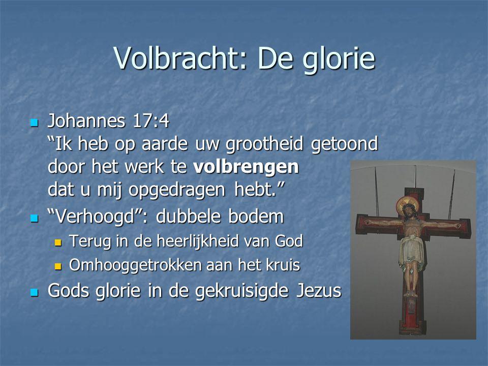 """Volbracht: De glorie Johannes 17:4 """"Ik heb op aarde uw grootheid getoond door het werk te volbrengen dat u mij opgedragen hebt."""" Johannes 17:4 """"Ik heb"""