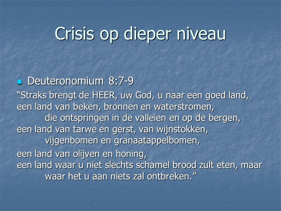 """Crisis op dieper niveau Deuteronomium 8:7-9 Deuteronomium 8:7-9 """"Straks brengt de HEER, uw God, u naar een goed land, een land van beken, bronnen en w"""