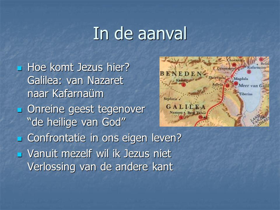In de aanval Hoe komt Jezus hier? Galilea: van Nazaret naar Kafarnaüm Hoe komt Jezus hier? Galilea: van Nazaret naar Kafarnaüm Onreine geest tegenover