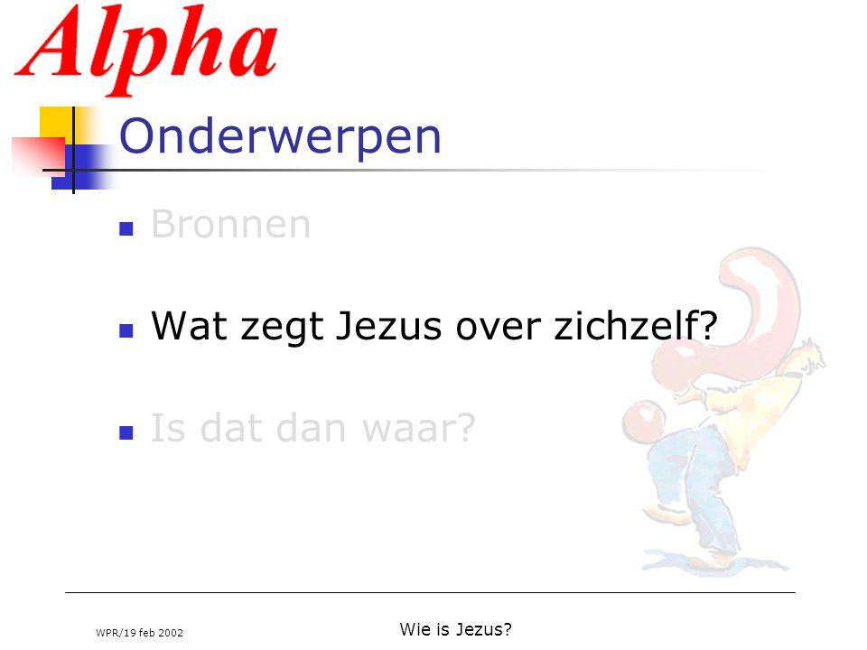 WPR/19 feb 2002 Wie is Jezus? Onderwerpen Bronnen Wat zegt Jezus over zichzelf? Is dat dan waar?
