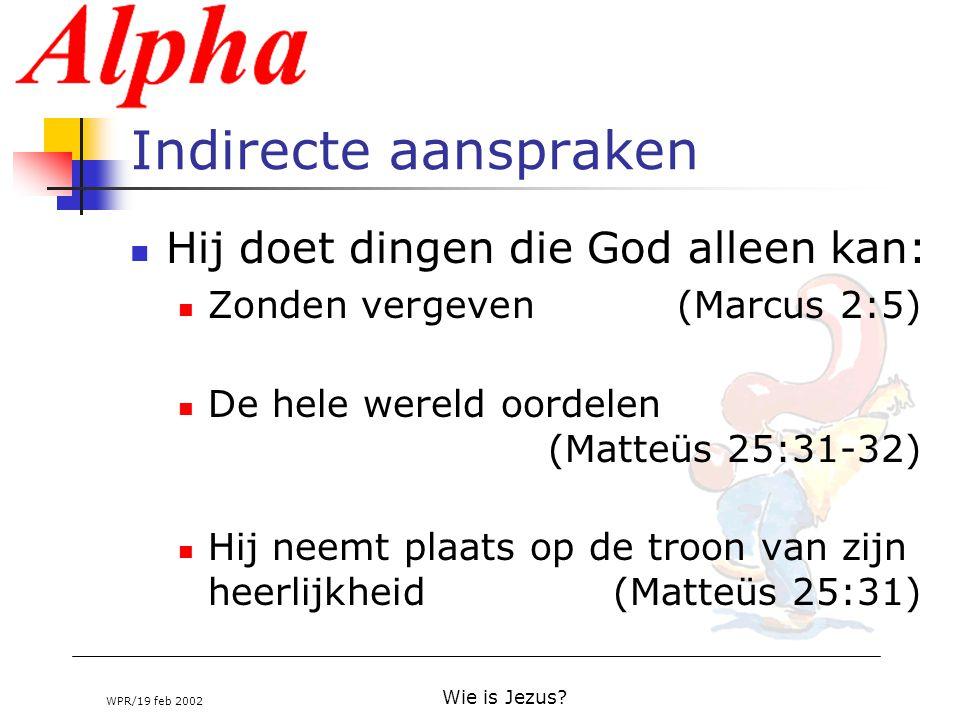 WPR/19 feb 2002 Wie is Jezus? Indirecte aanspraken Hij doet dingen die God alleen kan: Zonden vergeven (Marcus 2:5) De hele wereld oordelen (Matteüs 2