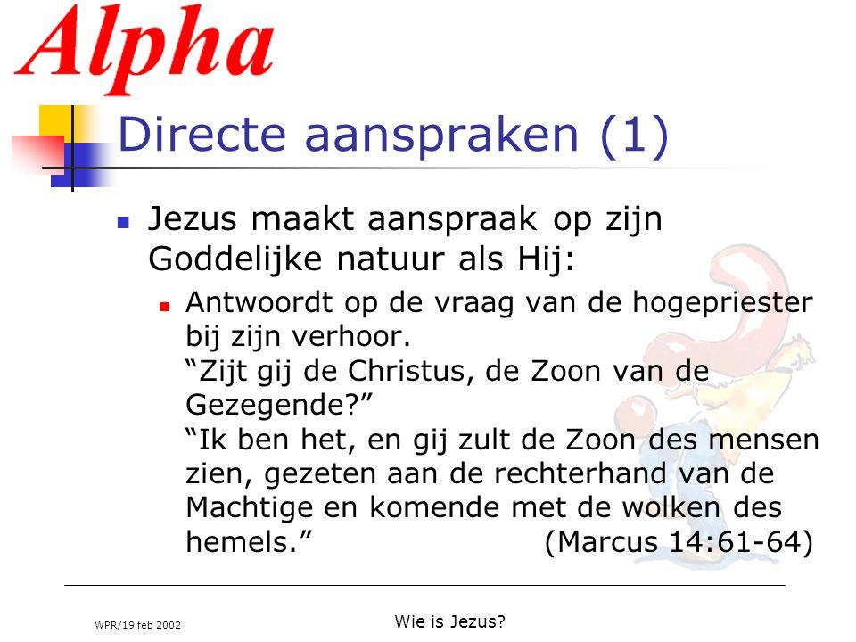 WPR/19 feb 2002 Wie is Jezus? Directe aanspraken (1) Jezus maakt aanspraak op zijn Goddelijke natuur als Hij: Antwoordt op de vraag van de hogeprieste