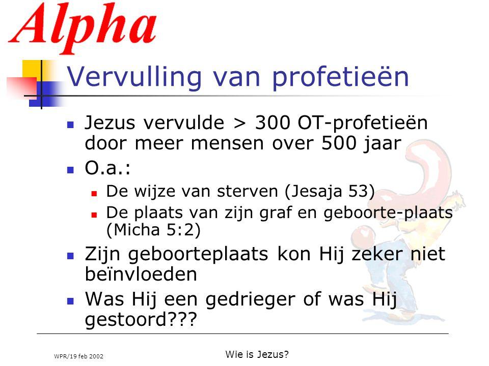 WPR/19 feb 2002 Wie is Jezus? Vervulling van profetieën Jezus vervulde > 300 OT-profetieën door meer mensen over 500 jaar O.a.: De wijze van sterven (