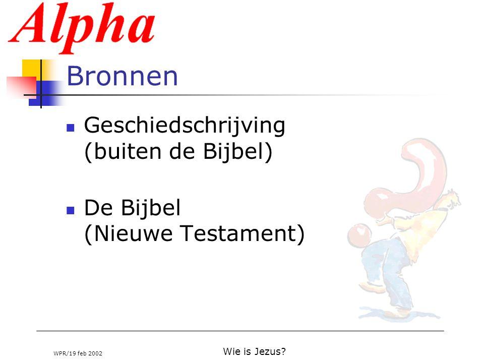 WPR/19 feb 2002 Wie is Jezus? Bronnen Geschiedschrijving (buiten de Bijbel) De Bijbel (Nieuwe Testament)