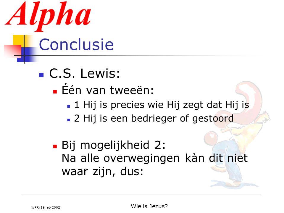 WPR/19 feb 2002 Wie is Jezus? Conclusie C.S. Lewis: Één van tweeën: 1 Hij is precies wie Hij zegt dat Hij is 2 Hij is een bedrieger of gestoord Bij mo