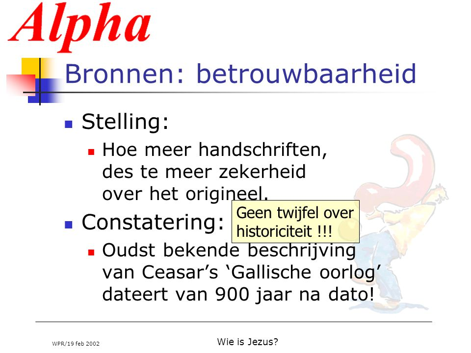 WPR/19 feb 2002 Wie is Jezus? Bronnen: betrouwbaarheid Stelling: Hoe meer handschriften, des te meer zekerheid over het origineel. Constatering: Oudst