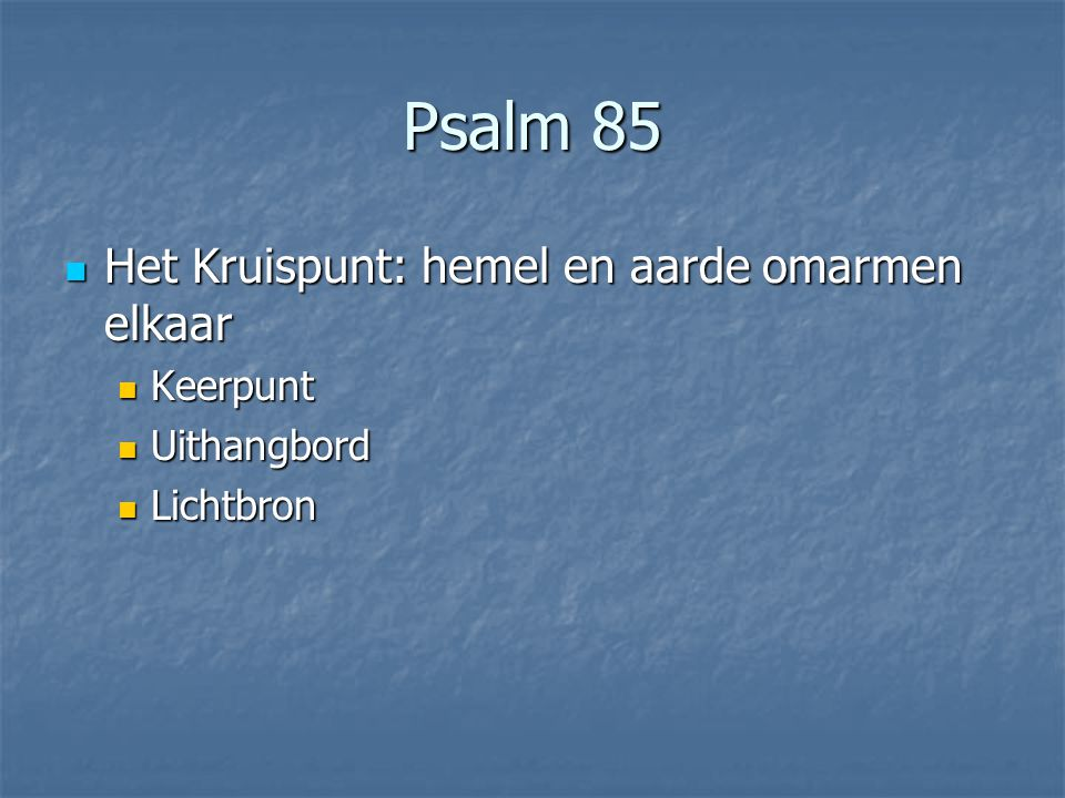 Psalm 85 Het Kruispunt: hemel en aarde omarmen elkaar Het Kruispunt: hemel en aarde omarmen elkaar Keerpunt Keerpunt Uithangbord Uithangbord Lichtbron Lichtbron