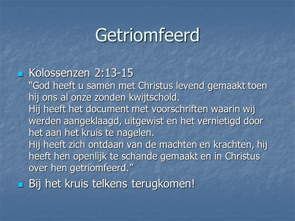 Getriomfeerd Kolossenzen 2:13-15 God heeft u samen met Christus levend gemaakt toen hij ons al onze zonden kwijtschold.