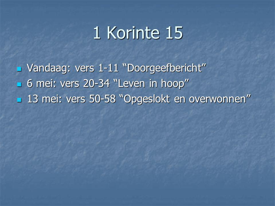 1 Korinte 15 Vandaag: vers 1-11 Doorgeefbericht Vandaag: vers 1-11 Doorgeefbericht 6 mei: vers 20-34 Leven in hoop 6 mei: vers 20-34 Leven in hoop 13 mei: vers 50-58 Opgeslokt en overwonnen 13 mei: vers 50-58 Opgeslokt en overwonnen