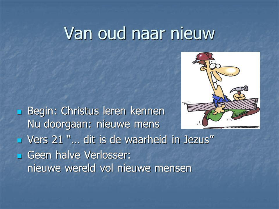 """Van oud naar nieuw Begin: Christus leren kennen Nu doorgaan: nieuwe mens Begin: Christus leren kennen Nu doorgaan: nieuwe mens Vers 21 """"… dit is de wa"""