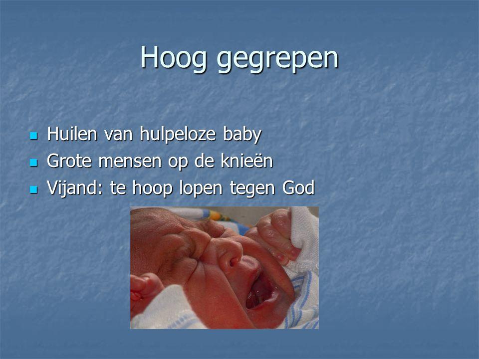 Hoog gegrepen Huilen van hulpeloze baby Huilen van hulpeloze baby Grote mensen op de knieën Grote mensen op de knieën Vijand: te hoop lopen tegen God Vijand: te hoop lopen tegen God