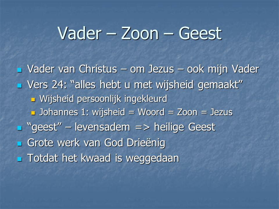 Vader – Zoon – Geest Vader van Christus – om Jezus – ook mijn Vader Vader van Christus – om Jezus – ook mijn Vader Vers 24: alles hebt u met wijsheid gemaakt Vers 24: alles hebt u met wijsheid gemaakt Wijsheid persoonlijk ingekleurd Wijsheid persoonlijk ingekleurd Johannes 1: wijsheid = Woord = Zoon = Jezus Johannes 1: wijsheid = Woord = Zoon = Jezus geest – levensadem => heilige Geest geest – levensadem => heilige Geest Grote werk van God Drieënig Grote werk van God Drieënig Totdat het kwaad is weggedaan Totdat het kwaad is weggedaan