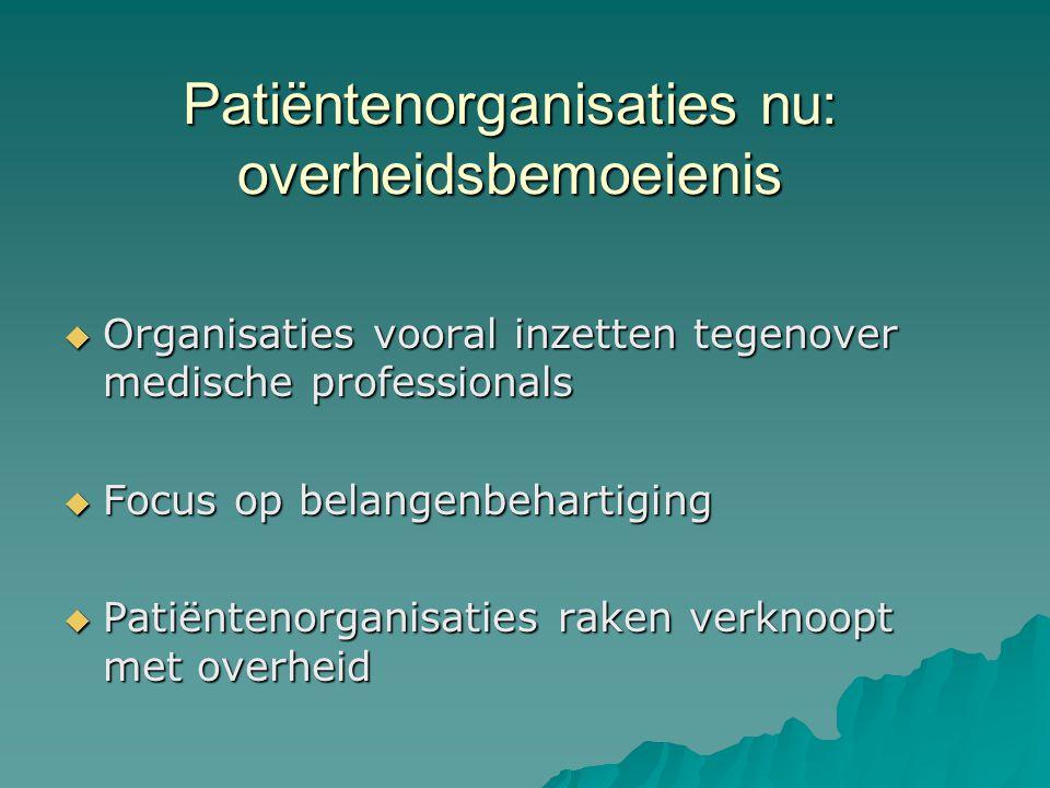 Patiëntenorganisaties nu: overheidsbemoeienis  Organisaties vooral inzetten tegenover medische professionals  Focus op belangenbehartiging  Patiëntenorganisaties raken verknoopt met overheid