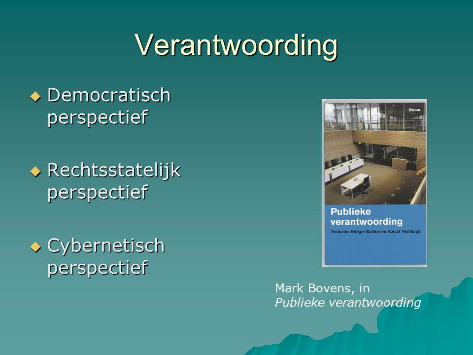 Verantwoording  Democratisch perspectief  Rechtsstatelijk perspectief  Cybernetisch perspectief Mark Bovens, in Publieke verantwoording