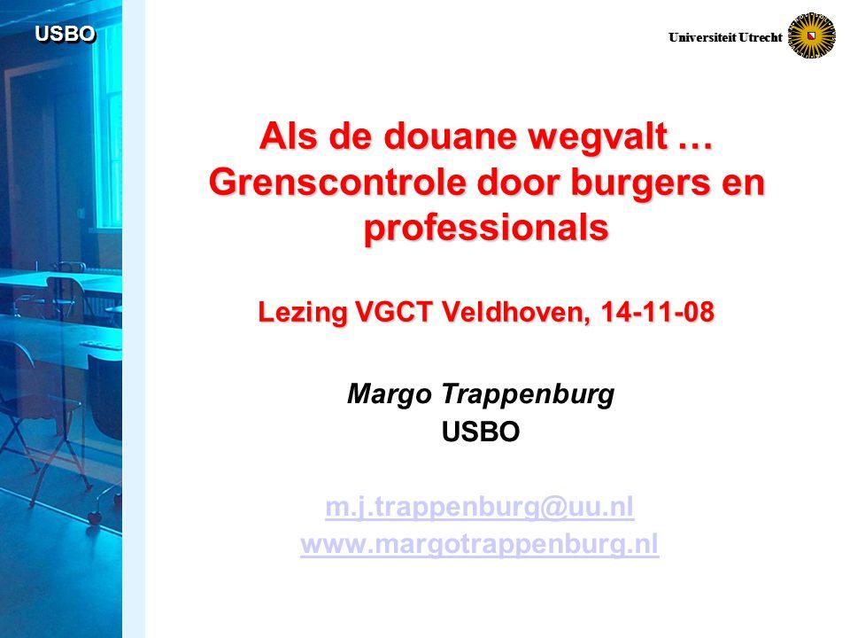USBO Universiteit Utrecht Als de douane wegvalt … Grenscontrole door burgers en professionals Lezing VGCT Veldhoven, 14-11-08 Margo Trappenburg USBO m