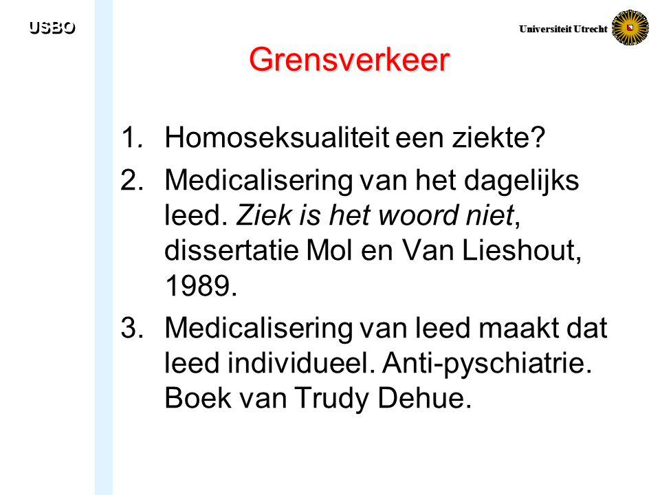 USBO Universiteit Utrecht Grensverkeer 1. Homoseksualiteit een ziekte? 2. Medicalisering van het dagelijks leed. Ziek is het woord niet, dissertatie M