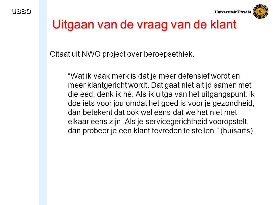"""USBO Universiteit Utrecht Uitgaan van de vraag van de klant Citaat uit NWO project over beroepsethiek. """"Wat ik vaak merk is dat je meer defensief word"""