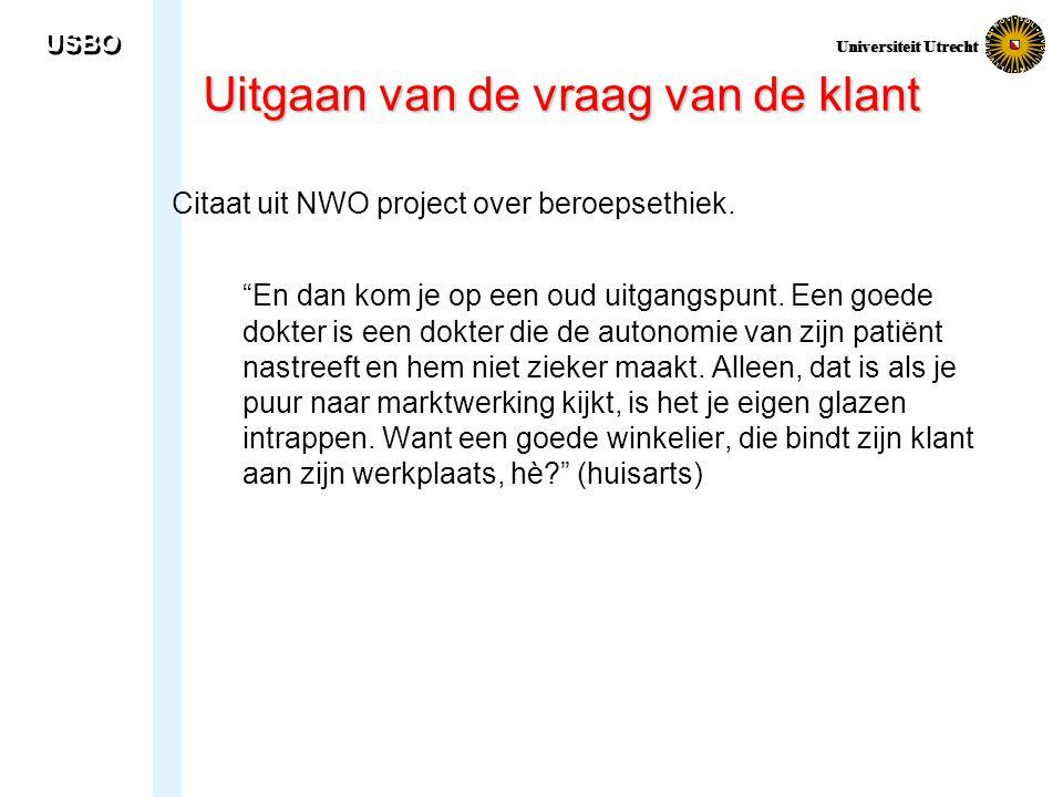 """USBO Universiteit Utrecht Uitgaan van de vraag van de klant Citaat uit NWO project over beroepsethiek. """"En dan kom je op een oud uitgangspunt. Een goe"""