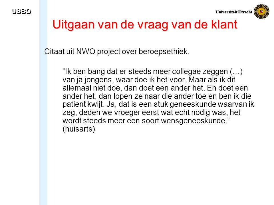 """USBO Universiteit Utrecht Uitgaan van de vraag van de klant Citaat uit NWO project over beroepsethiek. """"Ik ben bang dat er steeds meer collegae zeggen"""
